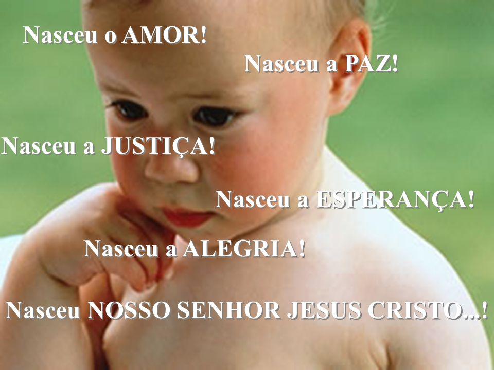 Nasceu o AMOR. Nasceu a PAZ. Nasceu a JUSTIÇA. Nasceu a ESPERANÇA.