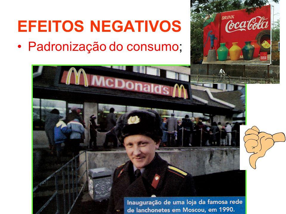 EFEITOS NEGATIVOS Padronização do consumo;