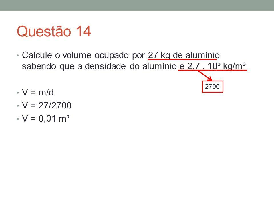 Questão 14 Calcule o volume ocupado por 27 kg de alumínio sabendo que a densidade do alumínio é 2,7 . 10³ kg/m³.