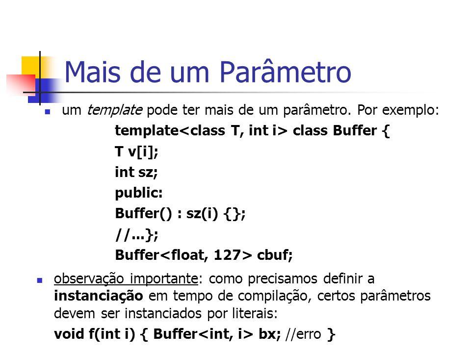 Mais de um Parâmetro um template pode ter mais de um parâmetro. Por exemplo: template<class T, int i> class Buffer {