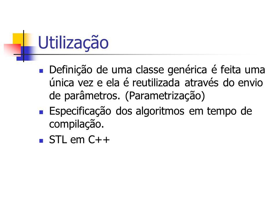 Utilização Definição de uma classe genérica é feita uma única vez e ela é reutilizada através do envio de parâmetros. (Parametrização)