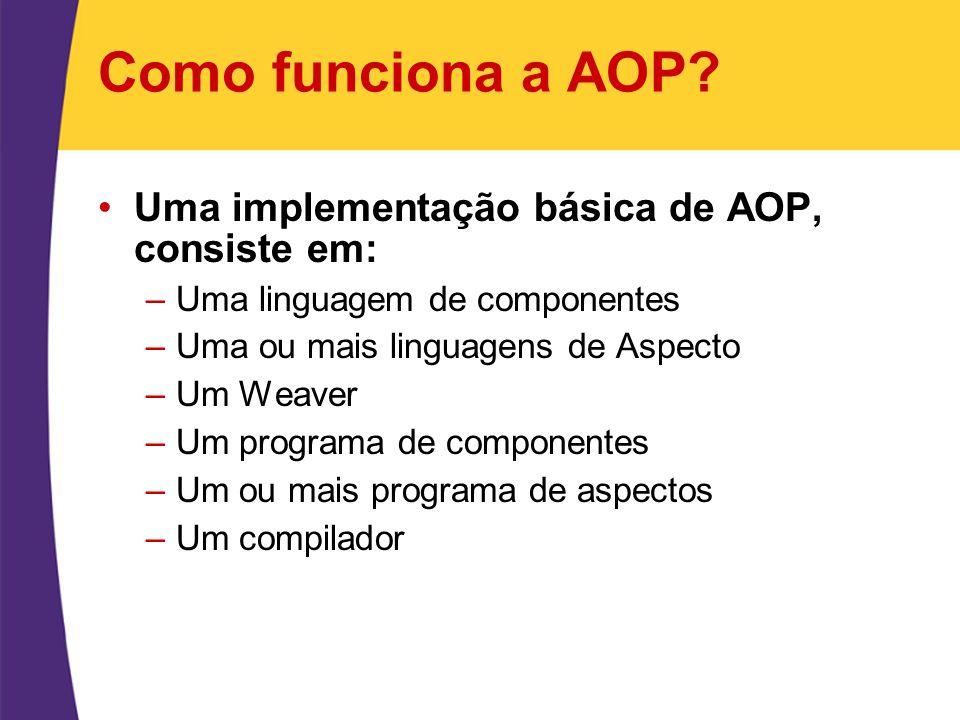 Como funciona a AOP Uma implementação básica de AOP, consiste em:
