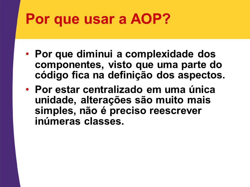 Por que usar a AOP Por que diminui a complexidade dos componentes, visto que uma parte do código fica na definição dos aspectos.