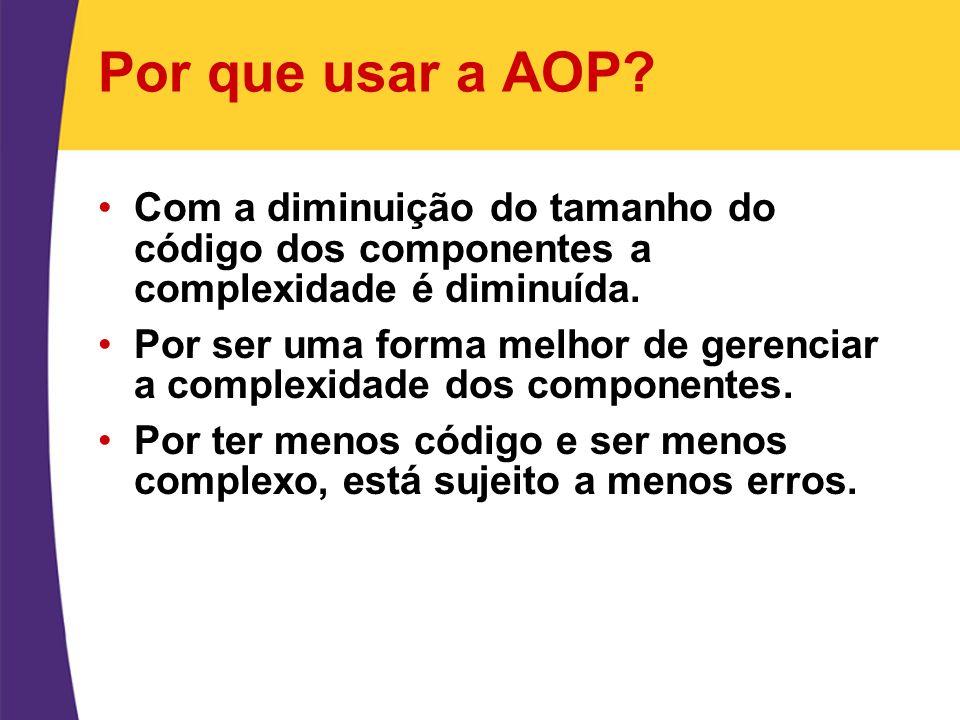 Por que usar a AOP Com a diminuição do tamanho do código dos componentes a complexidade é diminuída.