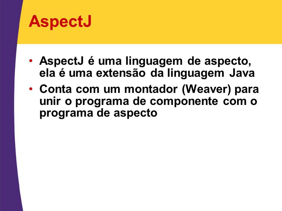 AspectJ AspectJ é uma linguagem de aspecto, ela é uma extensão da linguagem Java.