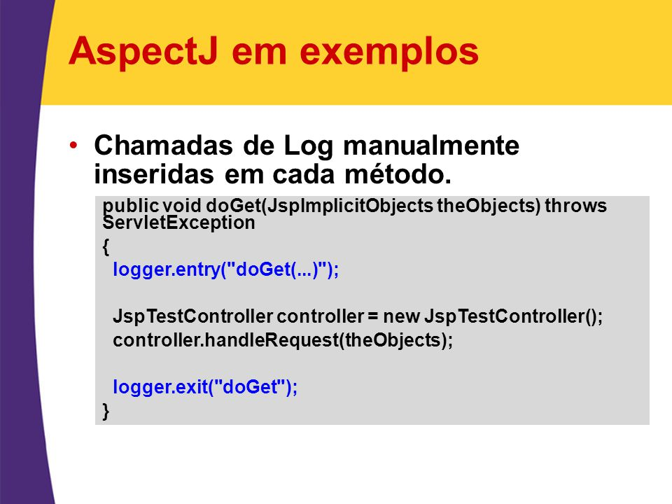 AspectJ em exemplos Chamadas de Log manualmente inseridas em cada método. public void doGet(JspImplicitObjects theObjects) throws ServletException.