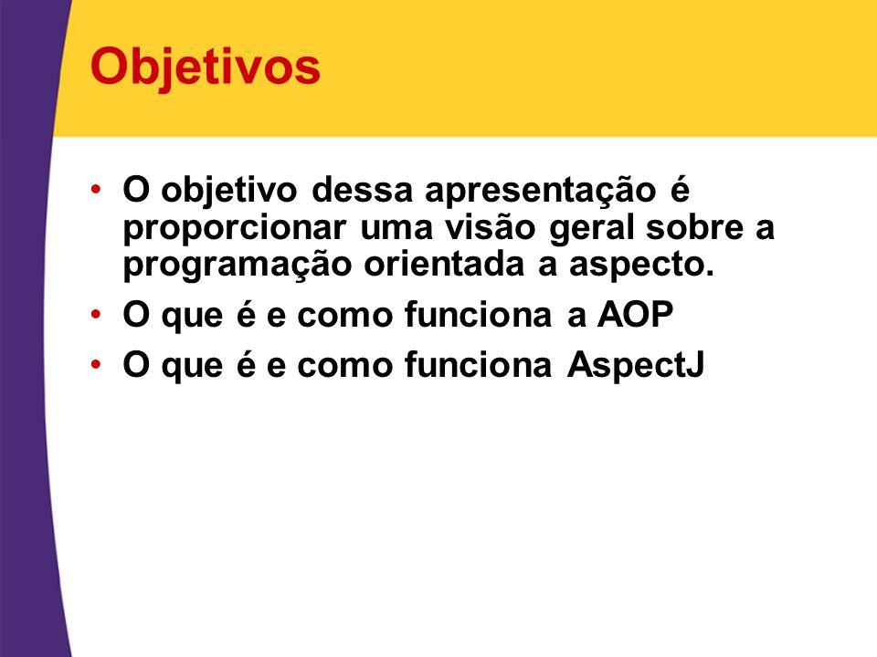 Objetivos O objetivo dessa apresentação é proporcionar uma visão geral sobre a programação orientada a aspecto.