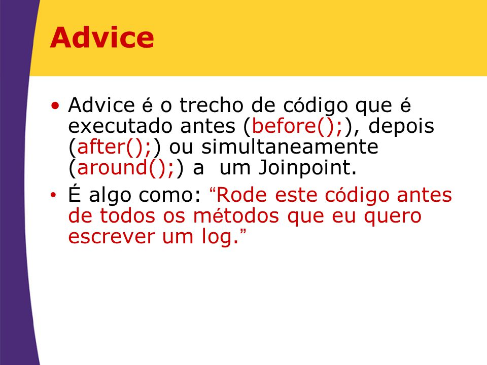Advice Advice é o trecho de código que é executado antes (before();), depois (after();) ou simultaneamente (around();) a um Joinpoint.