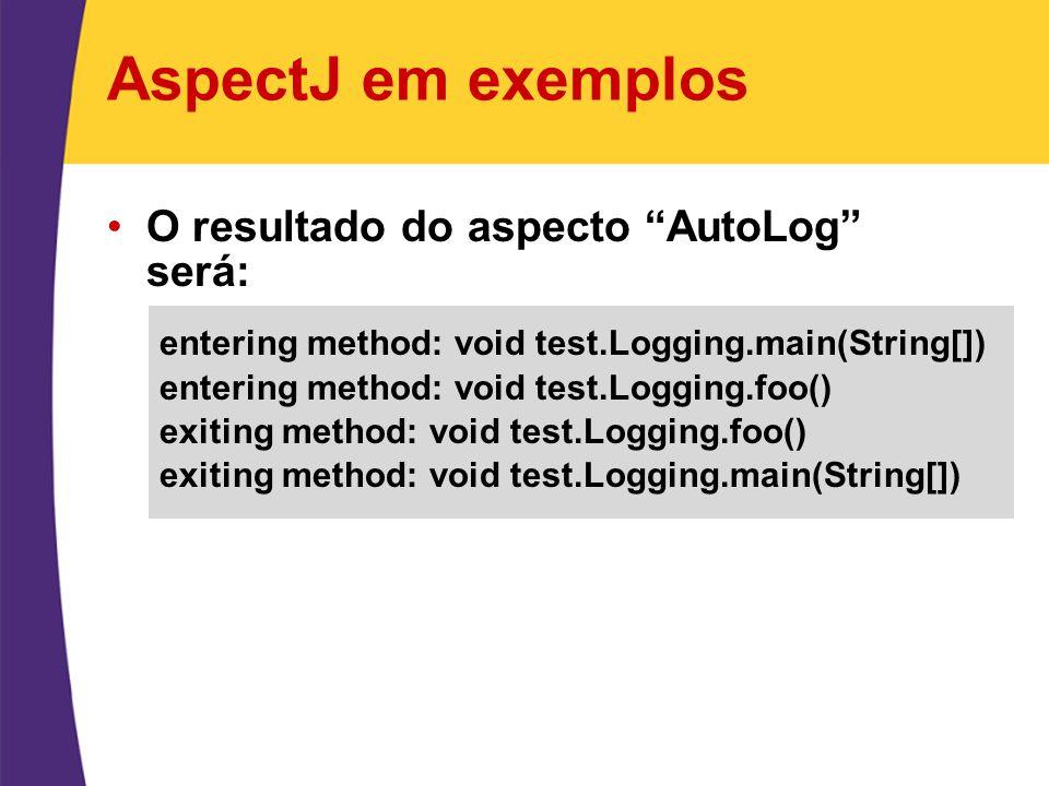 AspectJ em exemplos O resultado do aspecto AutoLog será: