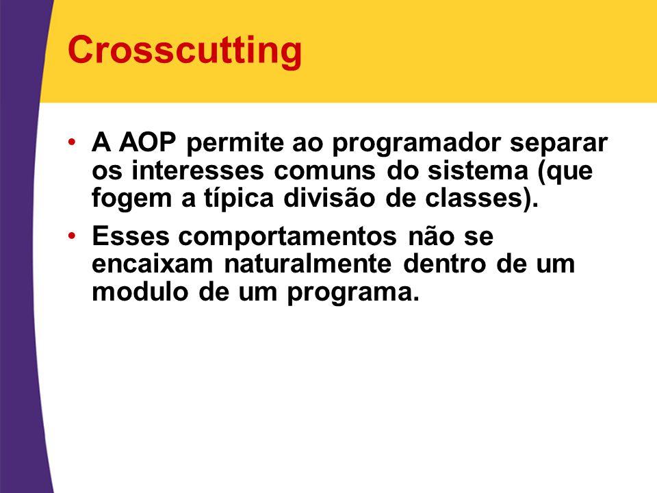 Crosscutting A AOP permite ao programador separar os interesses comuns do sistema (que fogem a típica divisão de classes).