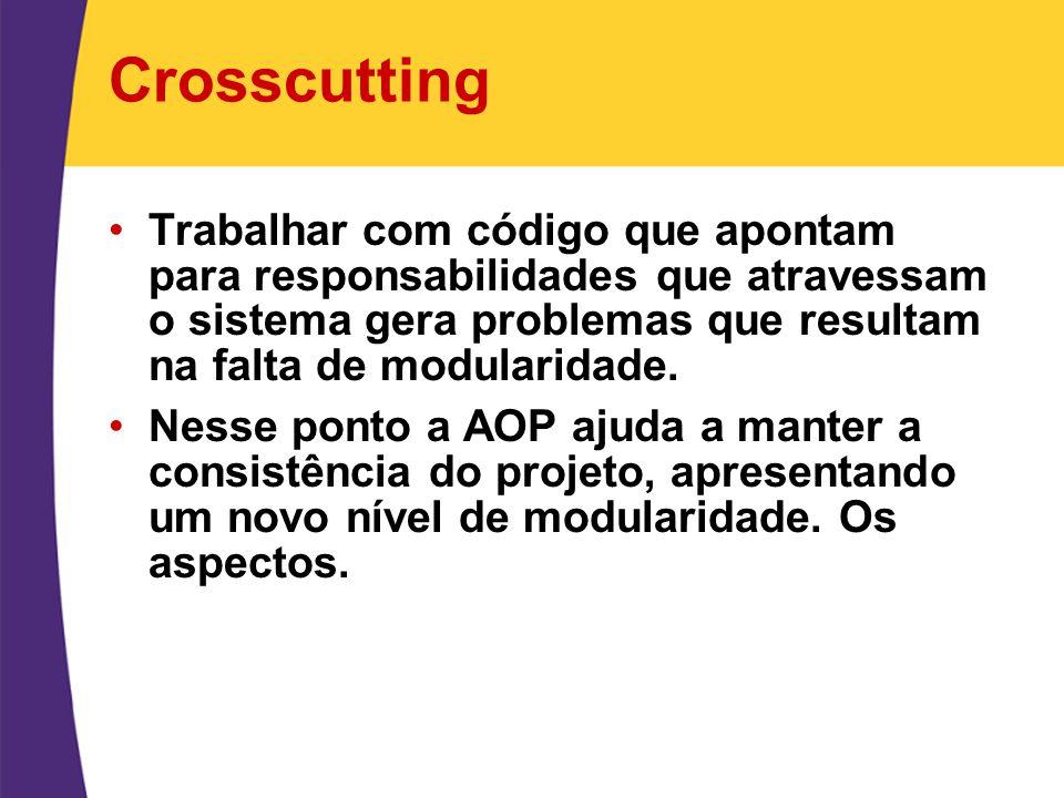 Crosscutting Trabalhar com código que apontam para responsabilidades que atravessam o sistema gera problemas que resultam na falta de modularidade.
