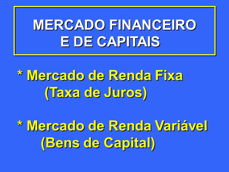 MERCADO FINANCEIRO E DE CAPITAIS. * Mercado de Renda Fixa. (Taxa de Juros) * Mercado de Renda Variável.
