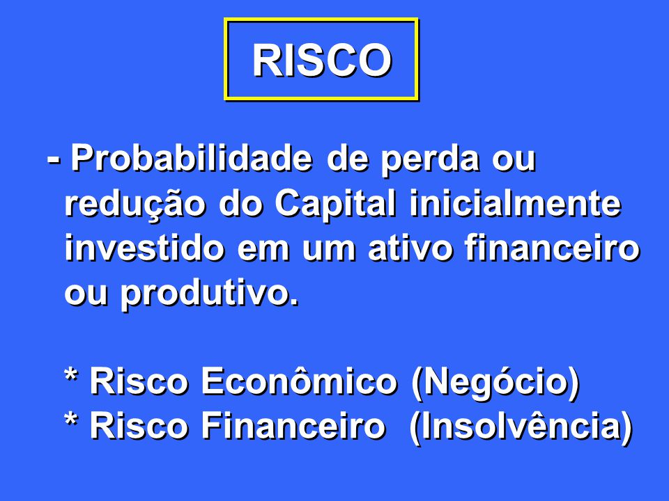 RISCO - Probabilidade de perda ou redução do Capital inicialmente