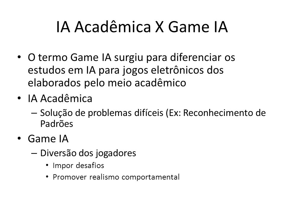 IA Acadêmica X Game IA O termo Game IA surgiu para diferenciar os estudos em IA para jogos eletrônicos dos elaborados pelo meio acadêmico.