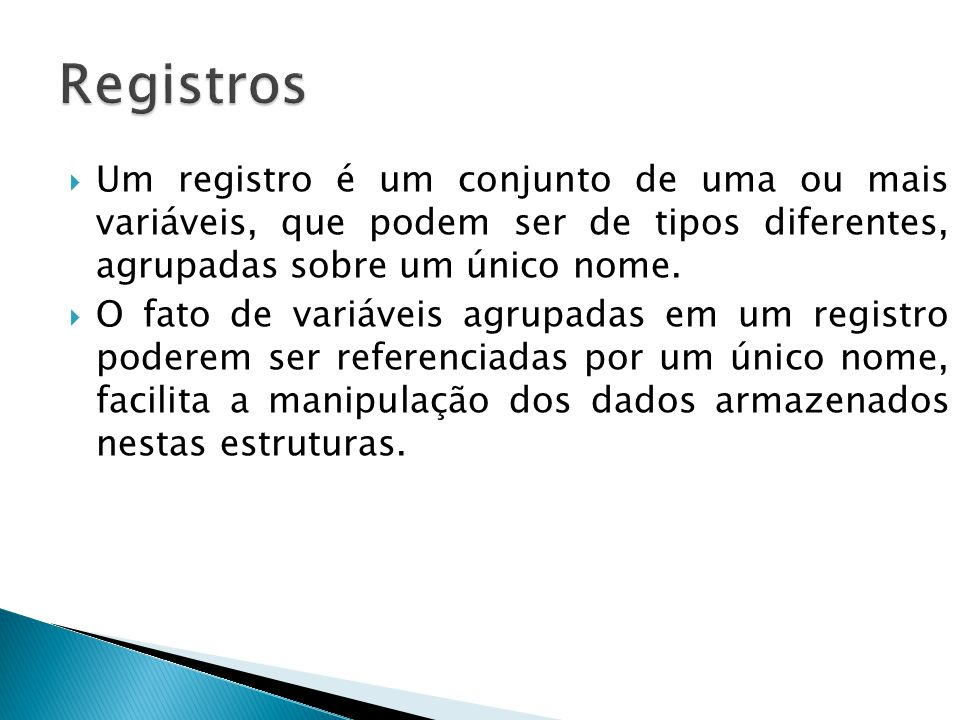 Registros Um registro é um conjunto de uma ou mais variáveis, que podem ser de tipos diferentes, agrupadas sobre um único nome.