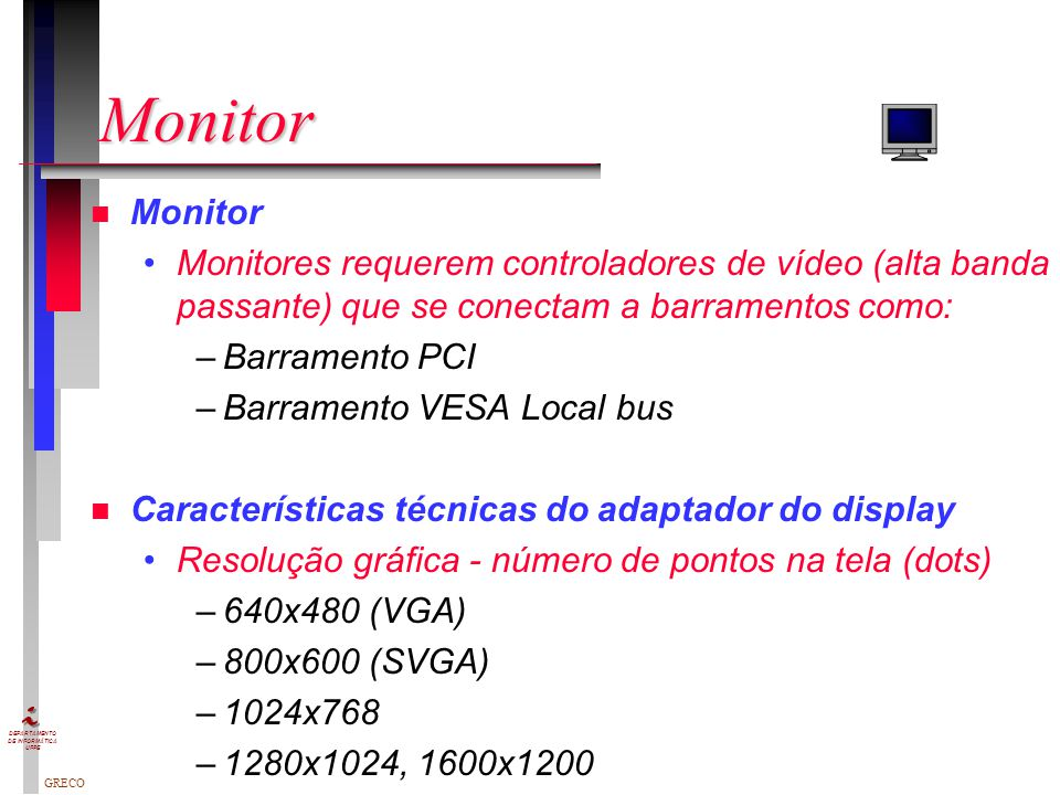 Monitor Monitor. Monitores requerem controladores de vídeo (alta banda passante) que se conectam a barramentos como: