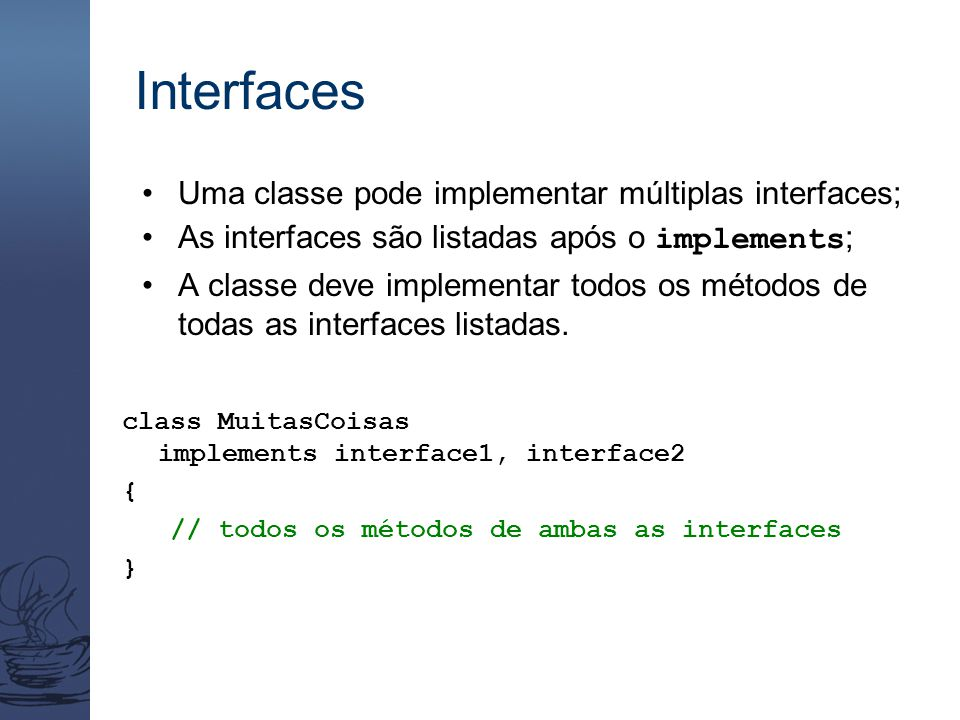 Interfaces Uma classe pode implementar múltiplas interfaces;