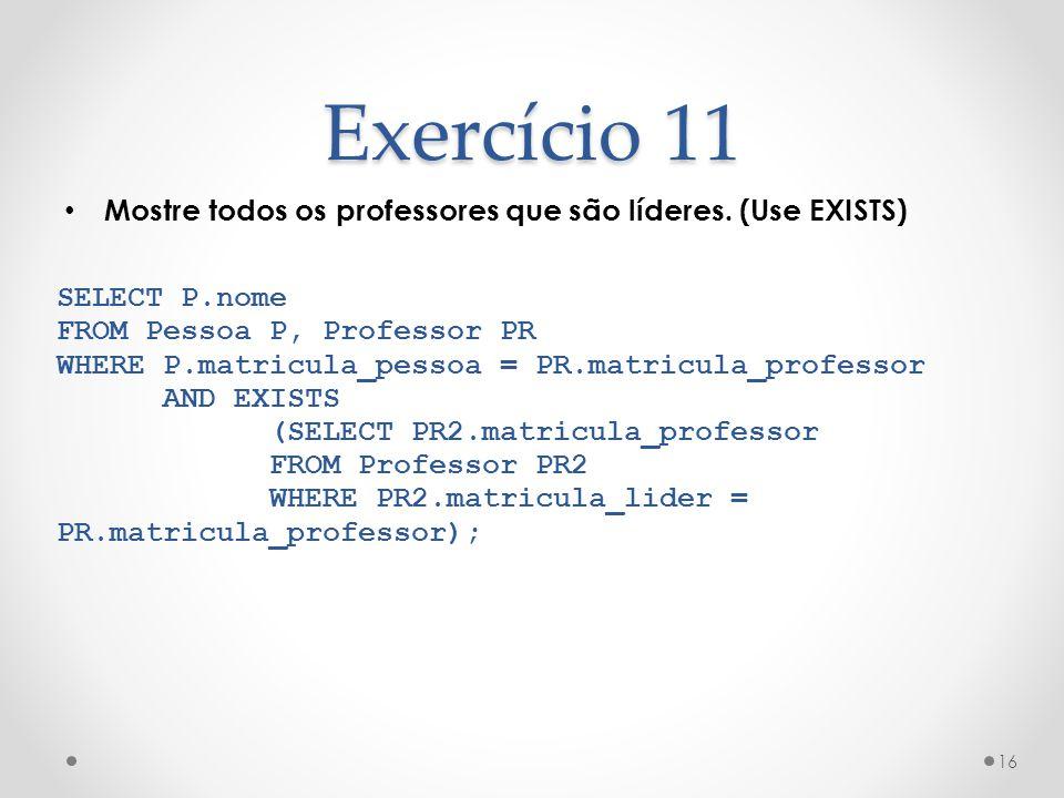 Exercício 11 Mostre todos os professores que são líderes. (Use EXISTS)