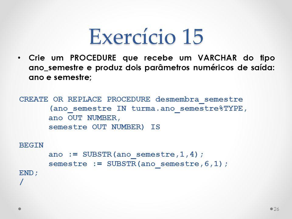 Exercício 15 Crie um PROCEDURE que recebe um VARCHAR do tipo ano_semestre e produz dois parâmetros numéricos de saída: ano e semestre;