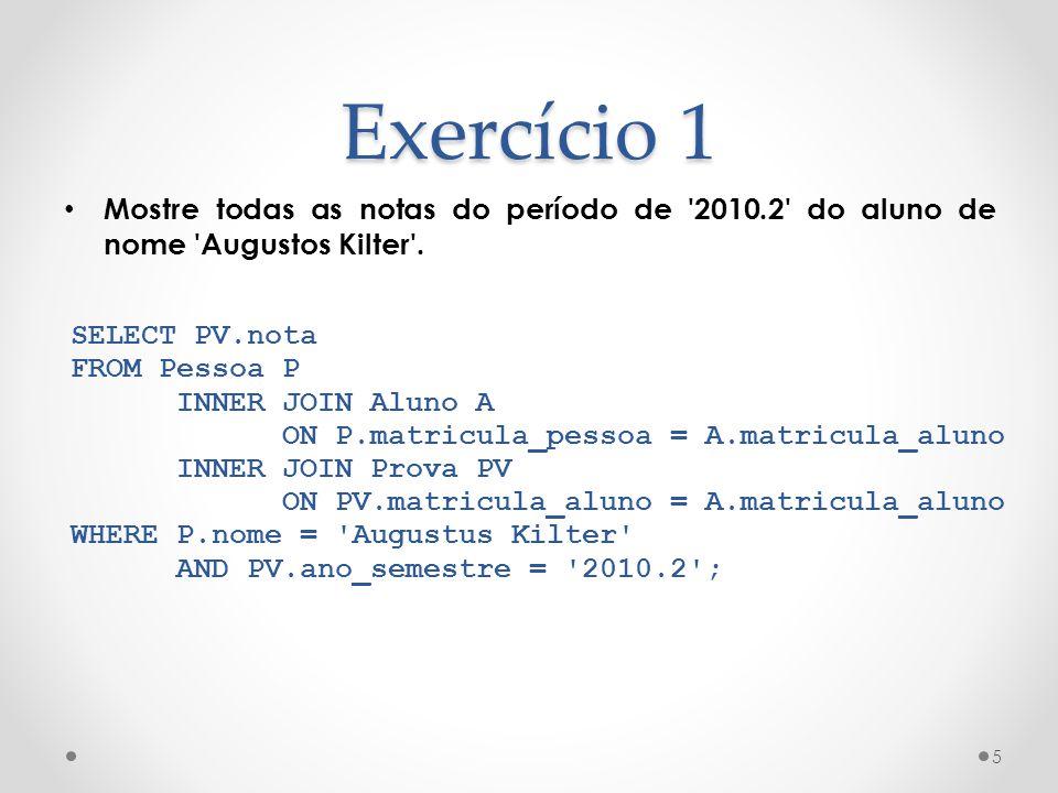 Exercício 1 Mostre todas as notas do período de 2010.2 do aluno de nome Augustos Kilter . SELECT PV.nota.