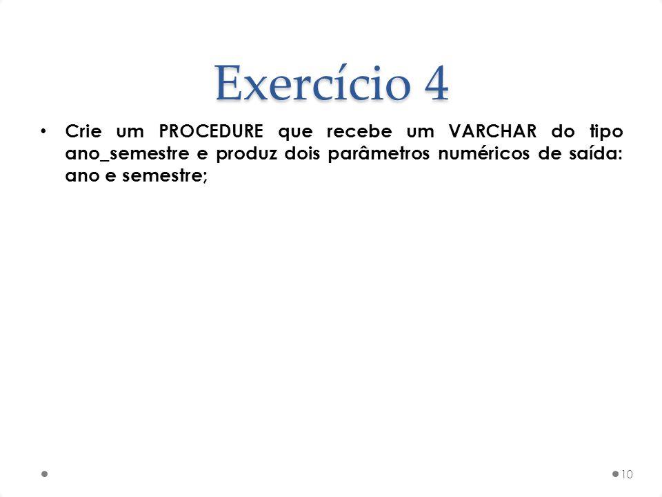 Exercício 4 Crie um PROCEDURE que recebe um VARCHAR do tipo ano_semestre e produz dois parâmetros numéricos de saída: ano e semestre;