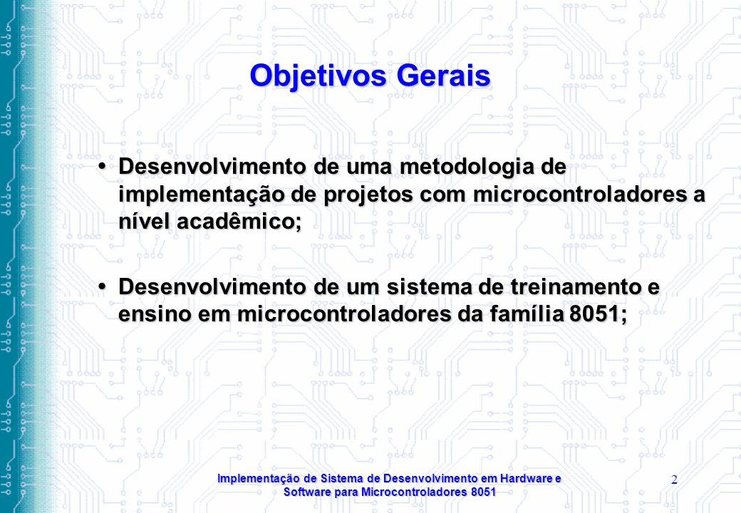 Objetivos Gerais Desenvolvimento de uma metodologia de implementação de projetos com microcontroladores a nível acadêmico;