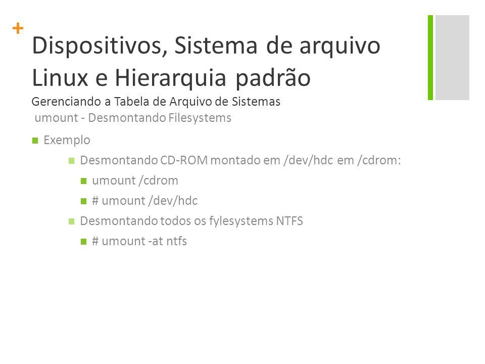 Dispositivos, Sistema de arquivo Linux e Hierarquia padrão Gerenciando a Tabela de Arquivo de Sistemas umount - Desmontando Filesystems