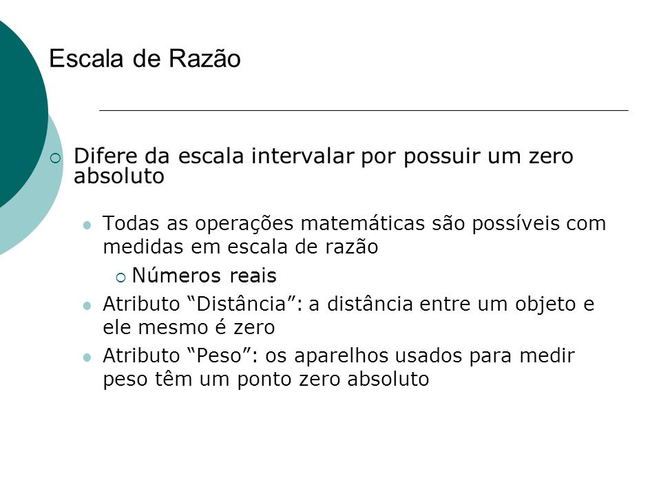 Escala de Razão Difere da escala intervalar por possuir um zero absoluto.