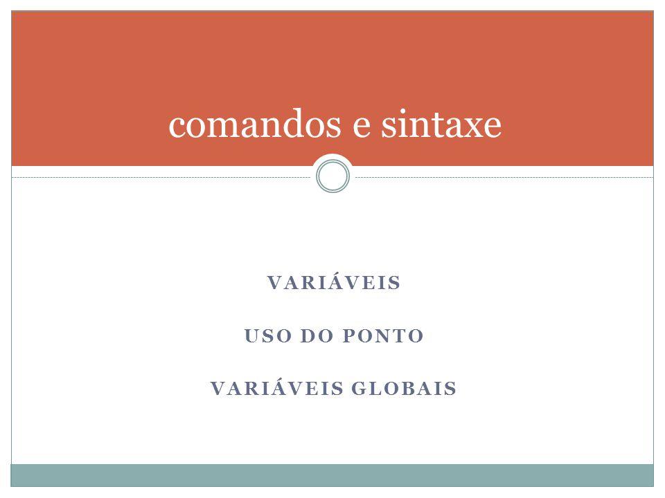 comandos e sintaxe Variáveis Uso do ponto Variáveis Globais