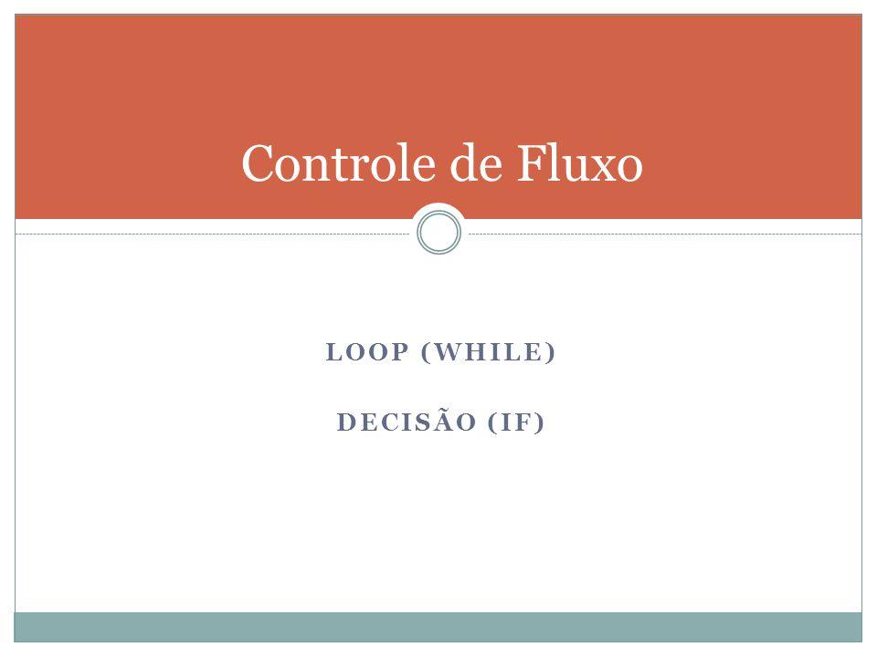 Controle de Fluxo LOOP (WHILE) DECISÃO (IF)