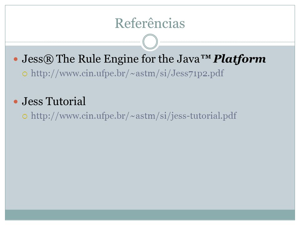 Referências Jess® The Rule Engine for the Java™ Platform Jess Tutorial
