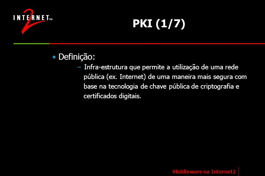 PKI (1/7) Definição: Infra-estrutura que permite a utilização de uma rede. pública (ex. Internet) de uma maneira mais segura com.