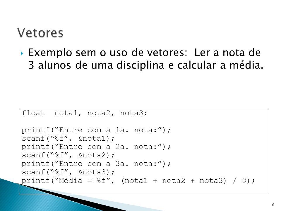 Vetores Exemplo sem o uso de vetores: Ler a nota de 3 alunos de uma disciplina e calcular a média.