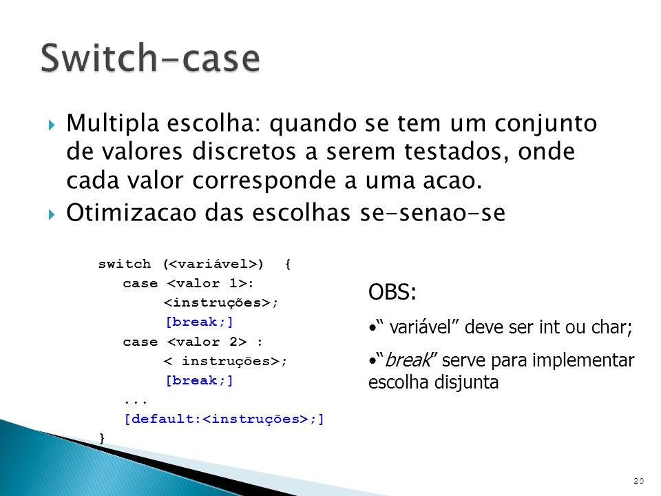 Switch-case Multipla escolha: quando se tem um conjunto de valores discretos a serem testados, onde cada valor corresponde a uma acao.