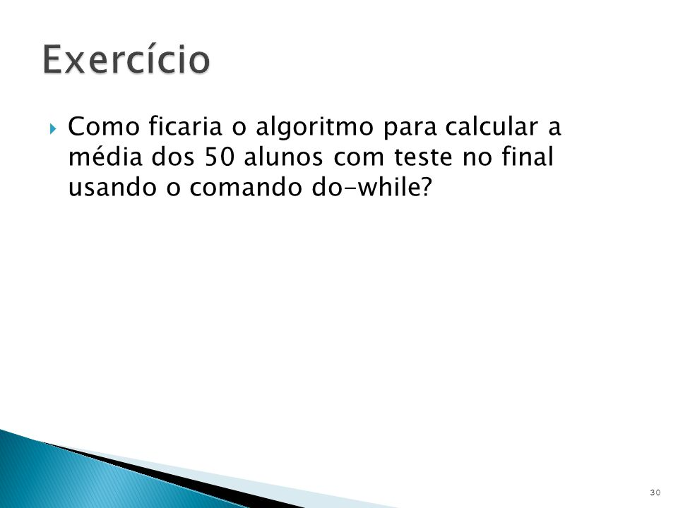 Exercício Como ficaria o algoritmo para calcular a média dos 50 alunos com teste no final usando o comando do-while