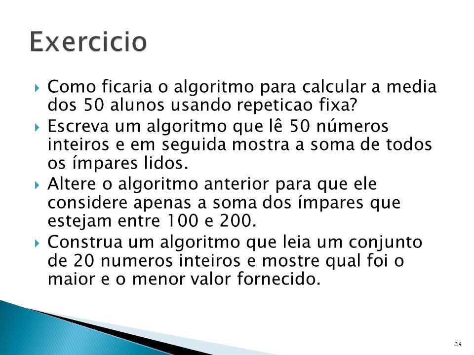Exercicio Como ficaria o algoritmo para calcular a media dos 50 alunos usando repeticao fixa