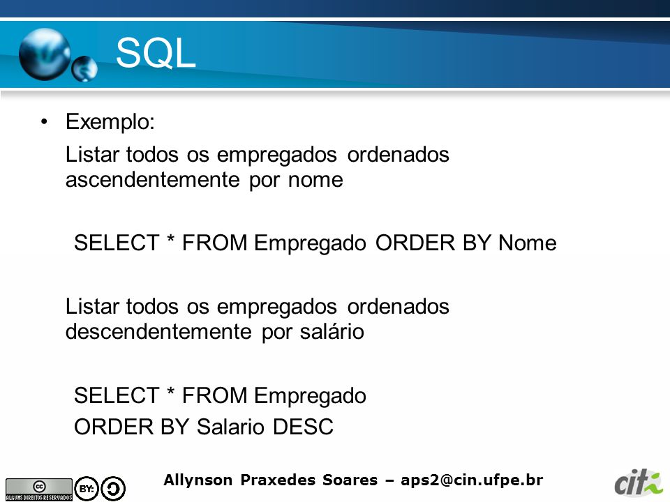 SQL Exemplo: Listar todos os empregados ordenados ascendentemente por nome. SELECT * FROM Empregado ORDER BY Nome.
