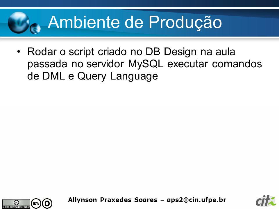 Ambiente de Produção Rodar o script criado no DB Design na aula passada no servidor MySQL executar comandos de DML e Query Language.