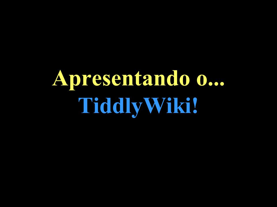 Apresentando o... TiddlyWiki!
