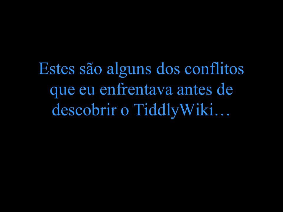 Estes são alguns dos conflitos que eu enfrentava antes de descobrir o TiddlyWiki…