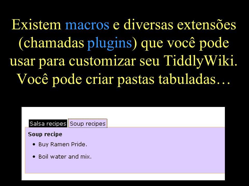 Existem macros e diversas extensões (chamadas plugins) que você pode usar para customizar seu TiddlyWiki.