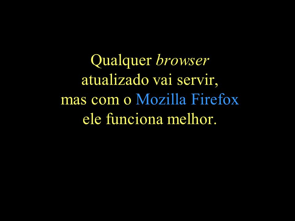 Qualquer browser atualizado vai servir, mas com o Mozilla Firefox ele funciona melhor.