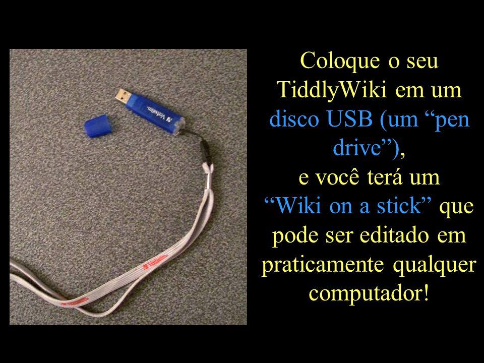Coloque o seu TiddlyWiki em um disco USB (um pen drive ), e você terá um Wiki on a stick que pode ser editado em praticamente qualquer computador!
