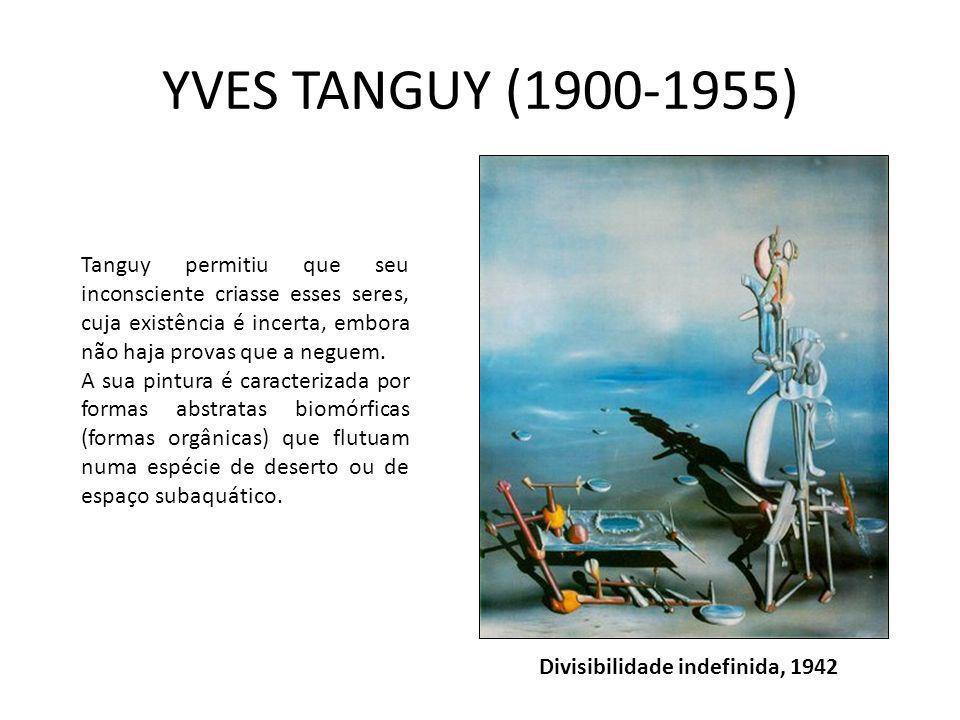 YVES TANGUY (1900-1955) Tanguy permitiu que seu inconsciente criasse esses seres, cuja existência é incerta, embora não haja provas que a neguem.