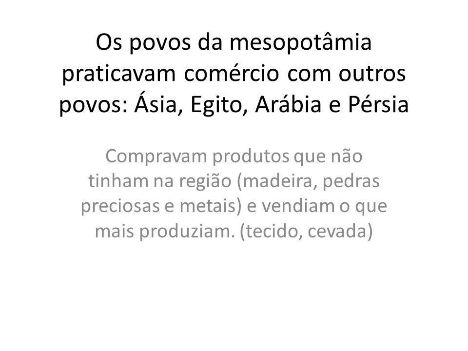 Os povos da mesopotâmia praticavam comércio com outros povos: Ásia, Egito, Arábia e Pérsia