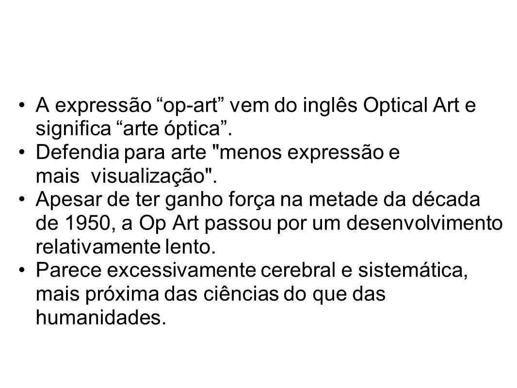 A expressão op-art vem do inglês Optical Art e significa arte óptica . Defendia para arte menos expressão e mais visualização .