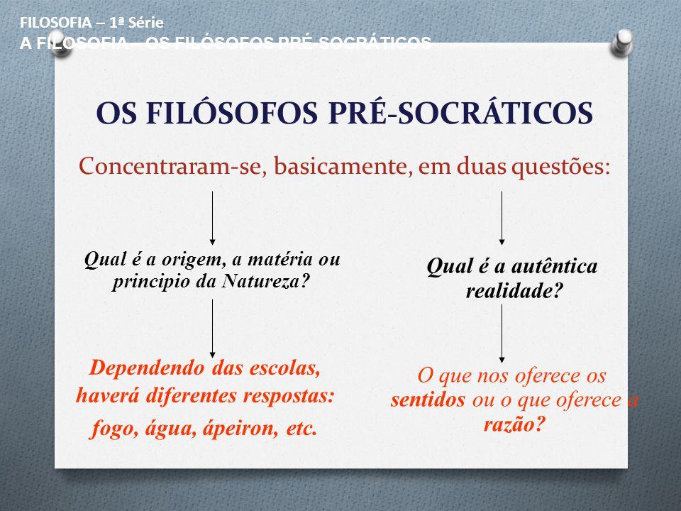 FILOSOFIA – 1ª Série A FILOSOFIA – OS FILÓSOFOS PRÉ-SOCRÁTICOS. OS FILÓSOFOS PRÉ-SOCRÁTICOS Concentraram-se, basicamente, em duas questões: