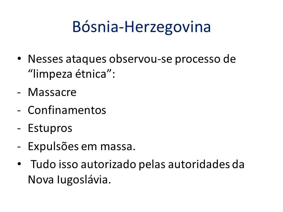 Bósnia-Herzegovina Nesses ataques observou-se processo de limpeza étnica : Massacre. Confinamentos.