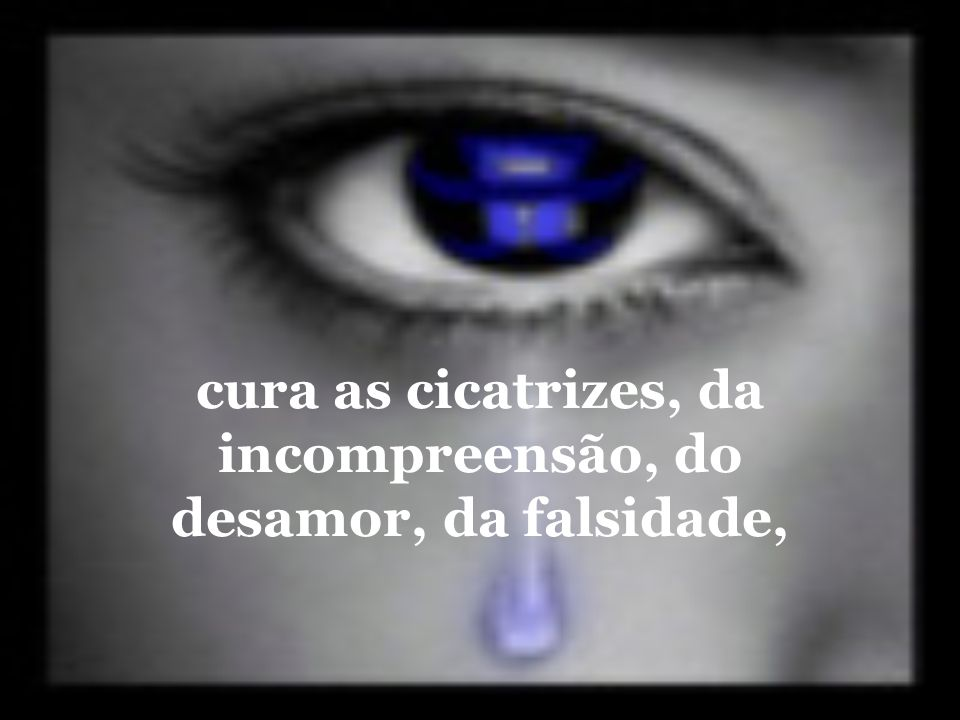 cura as cicatrizes, da incompreensão, do desamor, da falsidade,