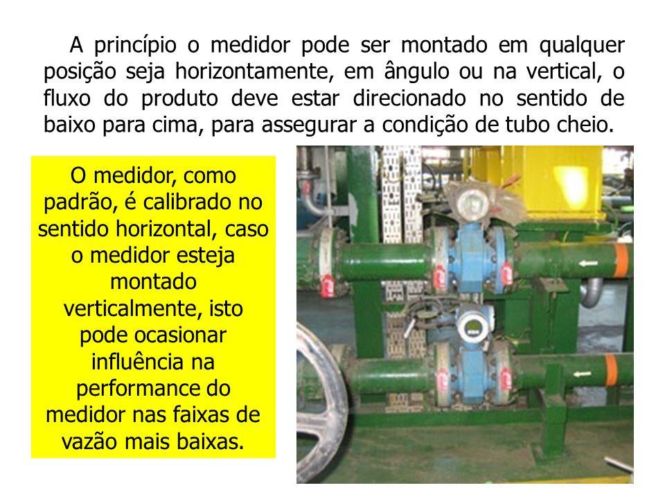 A princípio o medidor pode ser montado em qualquer posição seja horizontamente, em ângulo ou na vertical, o fluxo do produto deve estar direcionado no sentido de baixo para cima, para assegurar a condição de tubo cheio.
